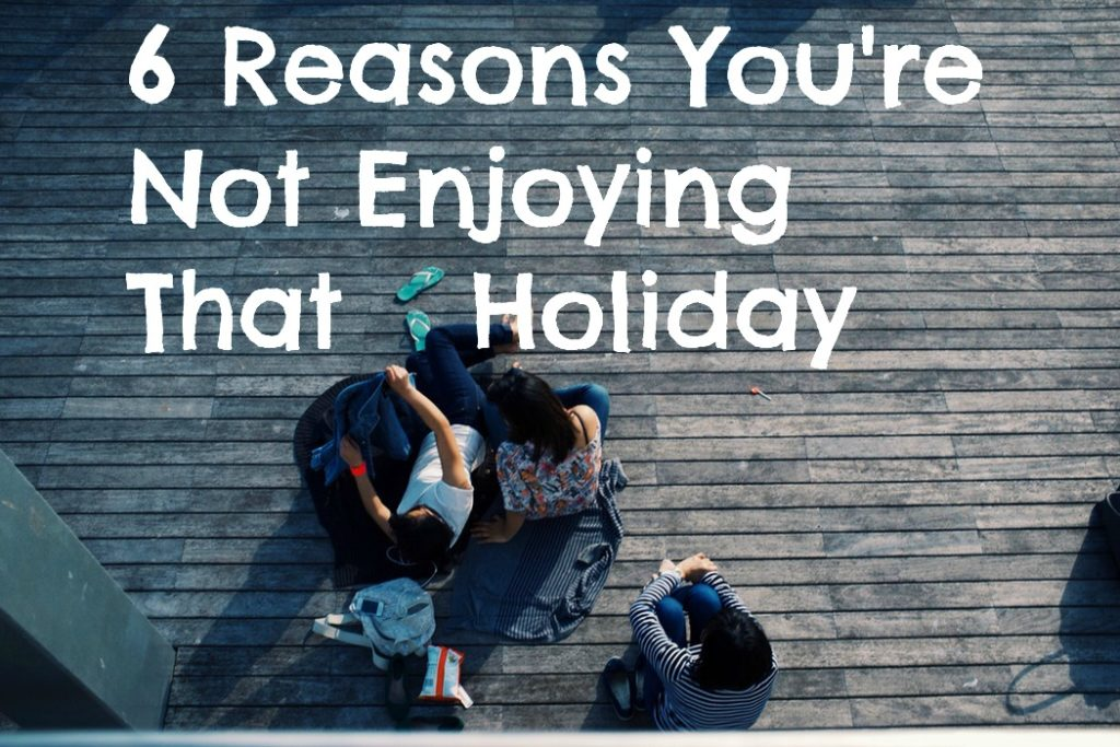 Reasons You are Not Enjoying Your Holiday
